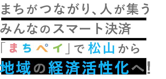 まちがつながり、人が集うみんなのスマート決済「マチカ」で松山から地域の経済活性化へ!